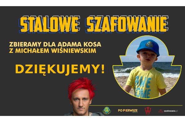 Plakat z napisem Stalowe Szafowanie. Twarz 3. letniego Adasia oraz Michała Wiśniewskiego. Poniżej napisy Zbieramy dla Adama Kosa z Michałem Wiśniewskim, Dziękujemy.
